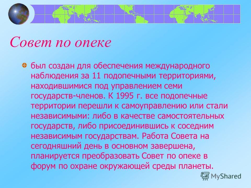 Совет по опеке был создан для обеспечения международного наблюдения за 11 подопечными территориями, находившимися под управлением семи государств-членов. К 1995 г. все подопечные территории перешли к самоуправлению или стали независимыми: либо в каче