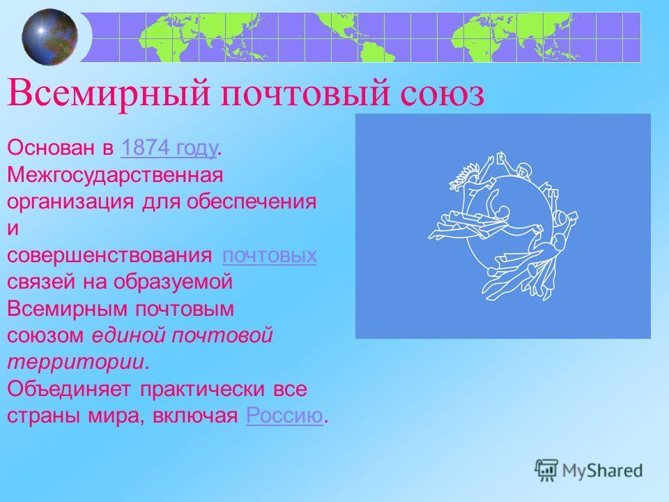Всемирный почтовый союз Основан в 1874 году.1874 году Межгосударственная организация для обеспечения и совершенствования почтовых связей на образуемой Всемирным почтовым союзом единой почтовой территории.почтовых Объединяет практически все страны мир