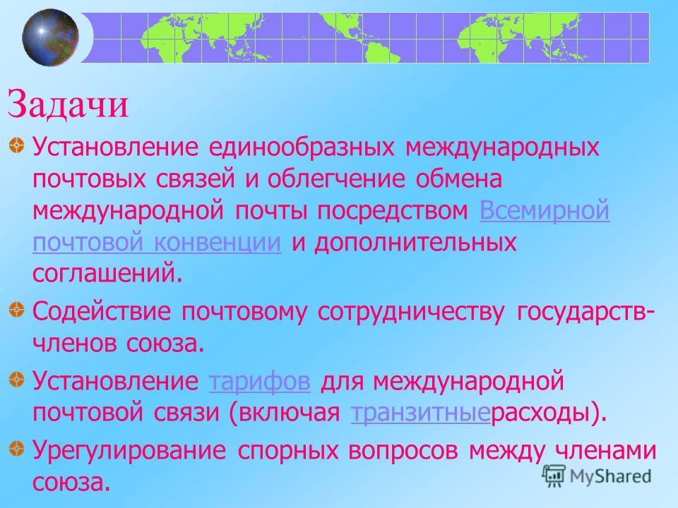 Задачи Установление единообразных международных почтовых связей и облегчение обмена международной почты посредством Всемирной почтовой конвенции и дополнительных соглашений.Всемирной почтовой конвенции Содействие почтовому сотрудничеству государств-