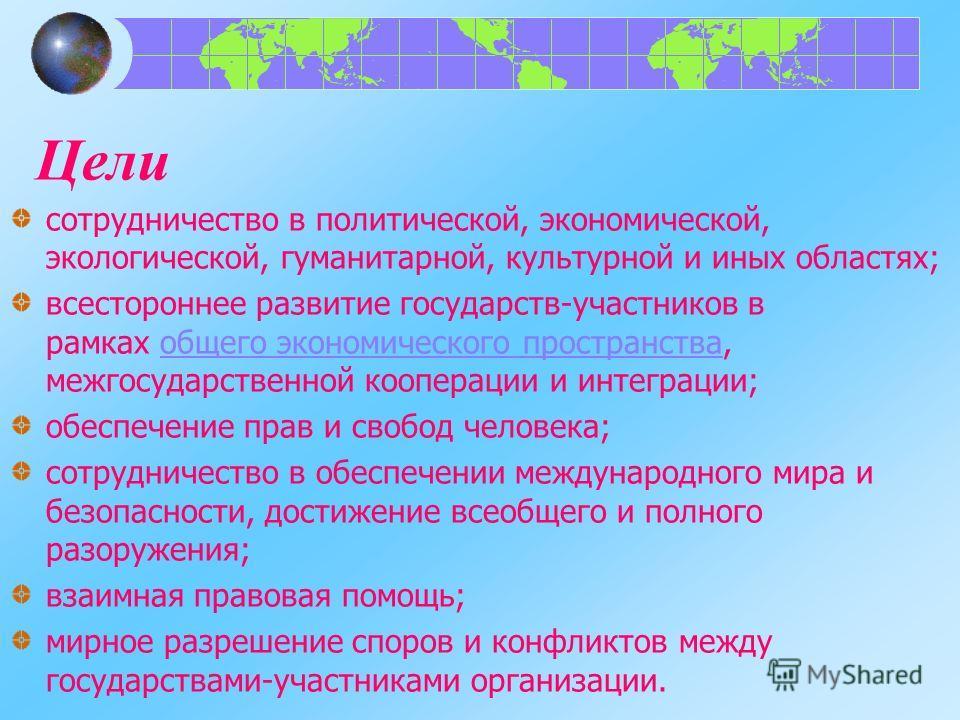 Цели сотрудничество в политической, экономической, экологической, гуманитарной, культурной и иных областях; всестороннее развитие государств-участников в рамках общего экономического пространства, межгосударственной кооперации и интеграции;общего эко