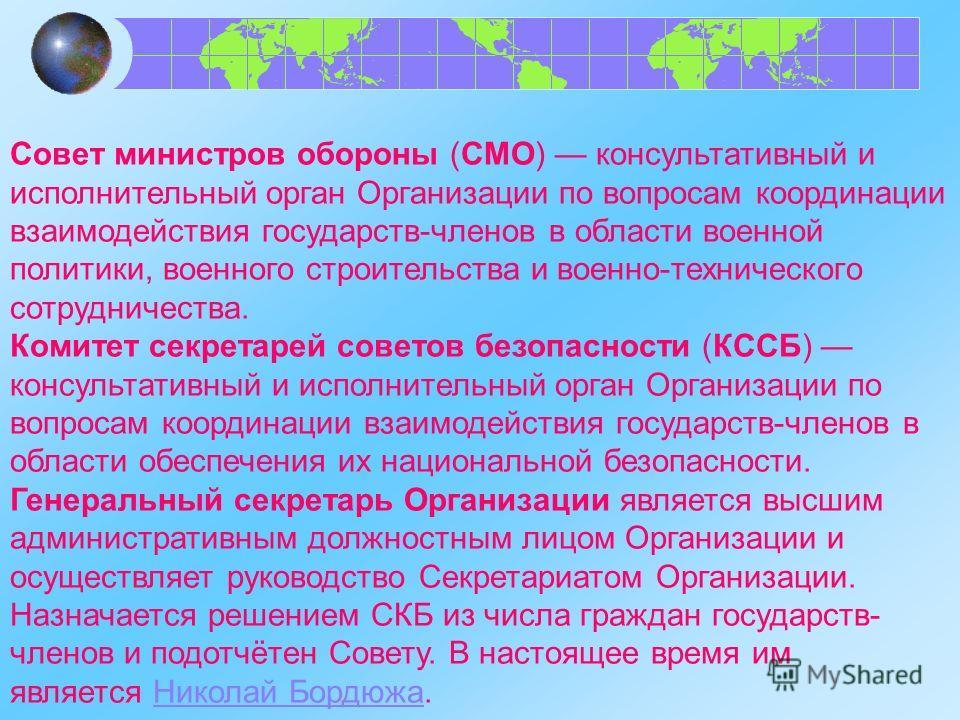 Совет министров обороны (СМО) консультативный и исполнительный орган Организации по вопросам координации взаимодействия государств-членов в области военной политики, военного строительства и военно-технического сотрудничества. Комитет секретарей сове