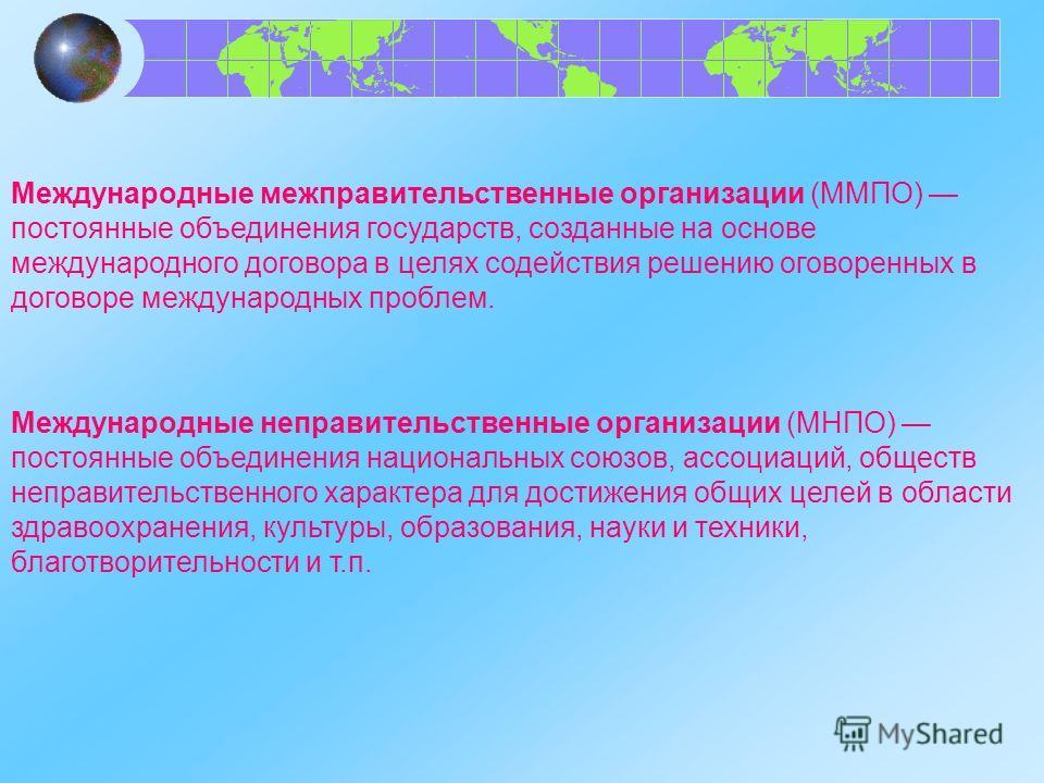 Международные межправительственные организации (ММПО) постоянные объединения государств, созданные на основе международного договора в целях содействия решению оговоренных в договоре международных проблем. Международные неправительственные организаци