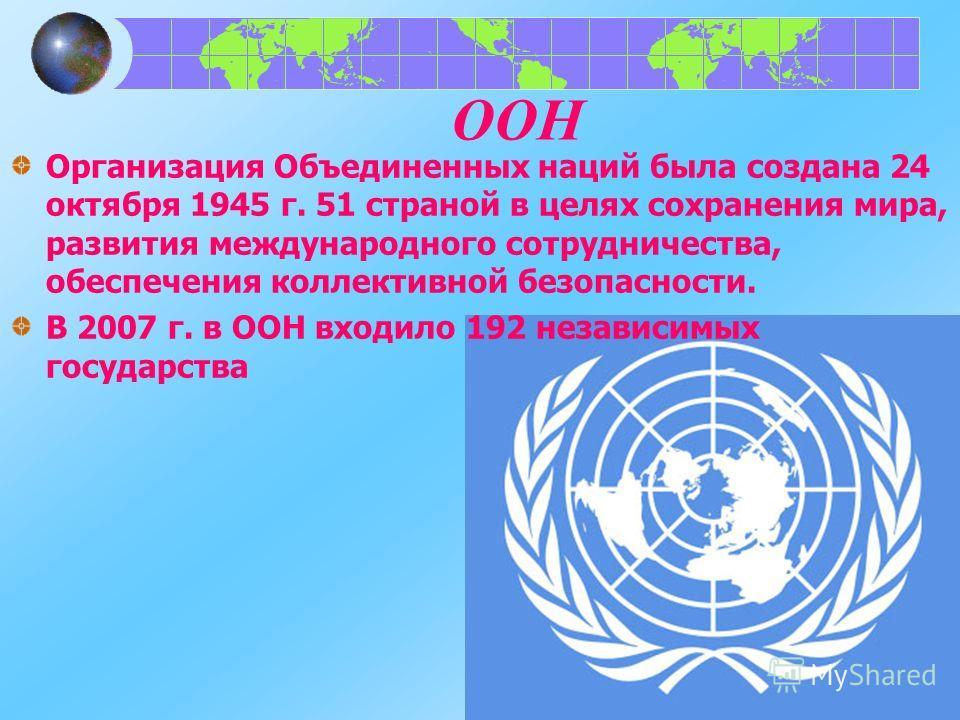 ООН Организация Объединенных наций была создана 24 октября 1945 г. 51 страной в целях сохранения мира, развития международного сотрудничества, обеспечения коллективной безопасности. В 2007 г. в ООН входило 192 независимых государства
