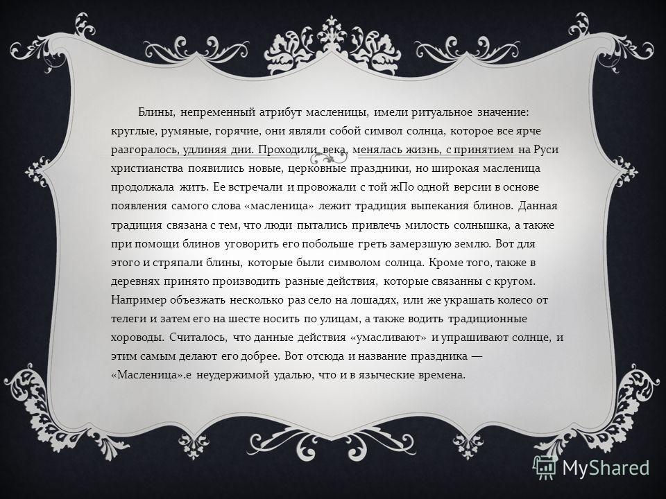 Блины, непременный атрибут масленицы, имели ритуальное значение : круглые, румяные, горячие, они являли собой символ солнца, которое все ярче разгоралось, удлиняя дни. Проходили века, менялась жизнь, с принятием на Руси христианства появились новые,