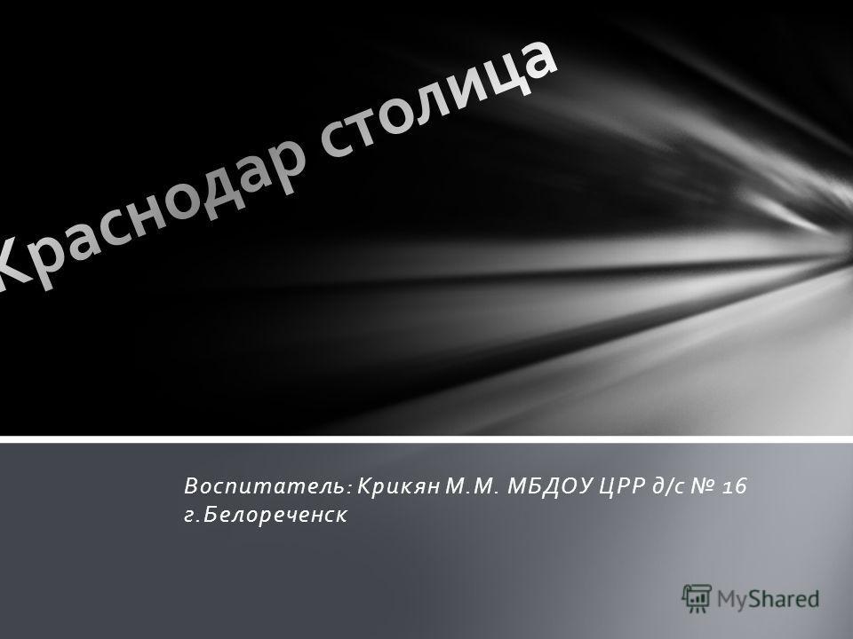 Воспитатель: Крикян М.М. МБДОУ ЦРР д/с 16 г.Белореченск