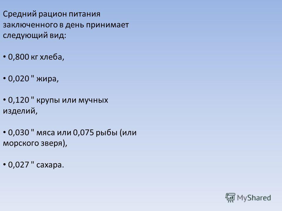 Средний рацион питания заключенного в день принимает следующий вид: 0,800 кг хлеба, 0,020  жира, 0,120  крупы или мучных изделий, 0,030  мяса или 0,075 рыбы (или морского зверя), 0,027  сахара.