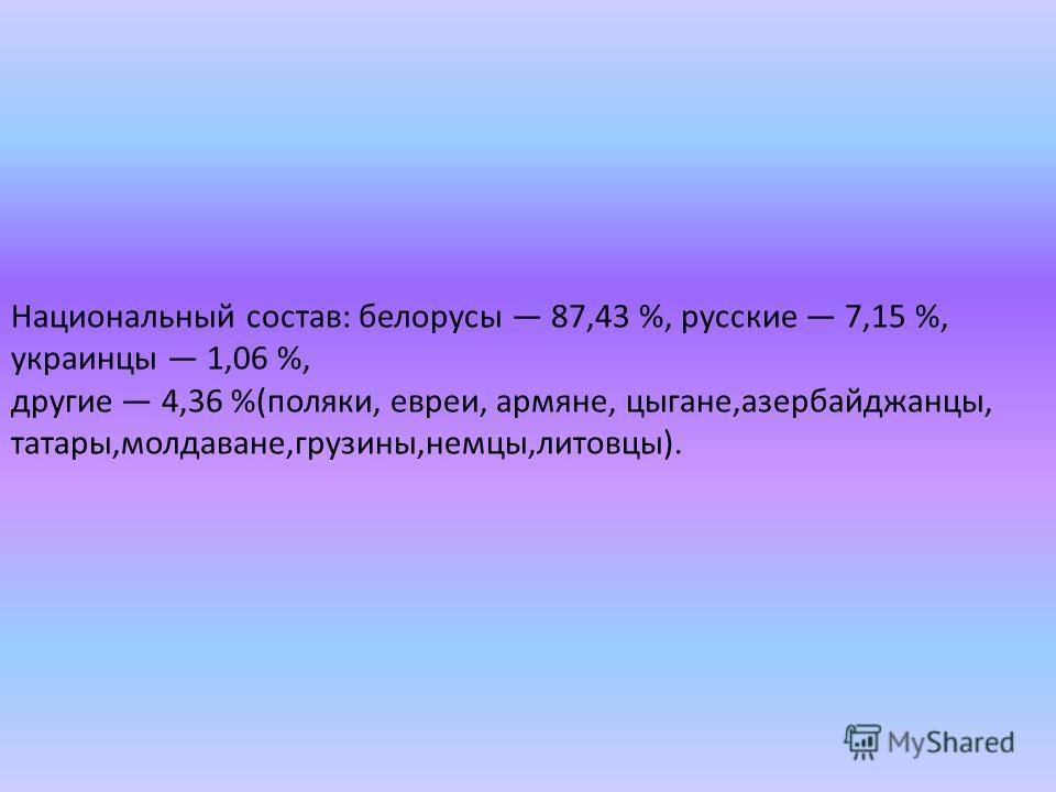 Национальный состав: белорусы 87,43 %, русские 7,15 %, украинцы 1,06 %, другие 4,36 %(поляки, евреи, армяне, цыгане,азербайджанцы, татары,молдаване,грузины,немцы,литовцы).