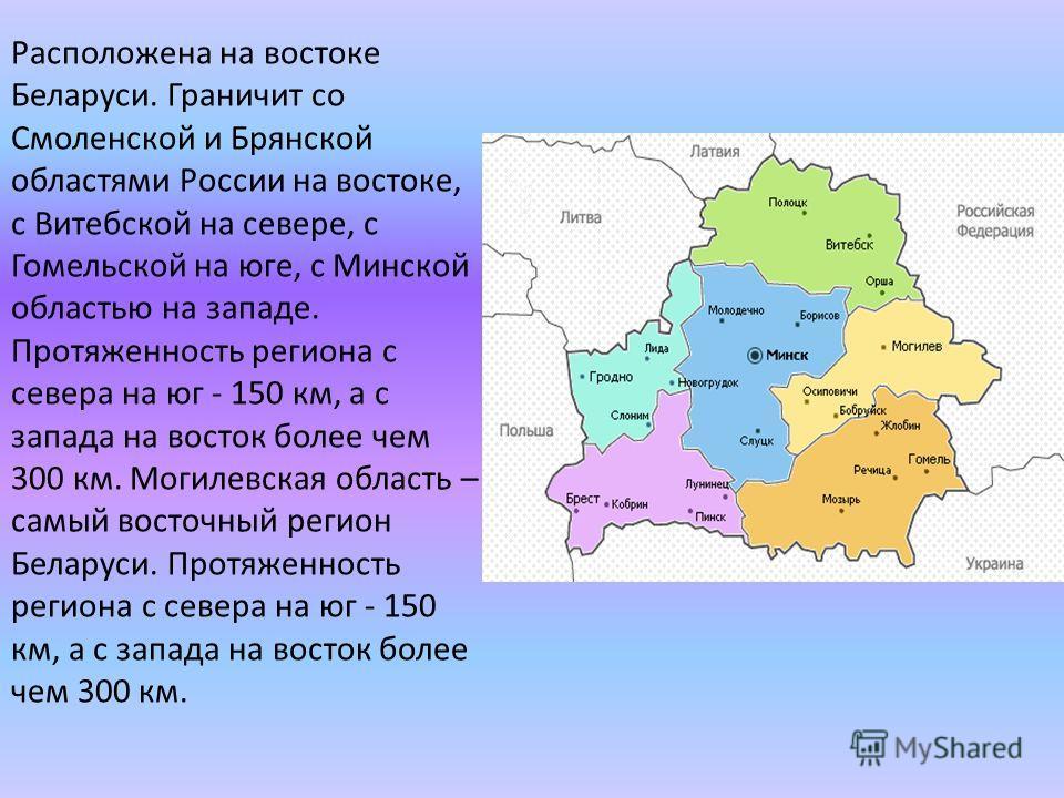 Расположена на востоке Беларуси. Граничит со Смоленской и Брянской областями России на востоке, с Витебской на севере, с Гомельской на юге, с Минской областью на западе. Протяженность региона с севера на юг - 150 км, а с запада на восток более чем 30
