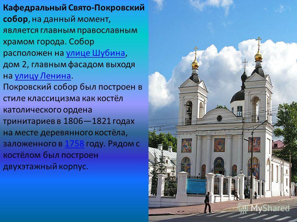 Кафедральный Свято-Покровский собор, на данный момент, является главным православным храмом города. Собор расположен на улице Шубина, дом 2, главным фасадом выходя на улицу Ленина.улице Шубинаулицу Ленина Покровский собор был построен в стиле классиц