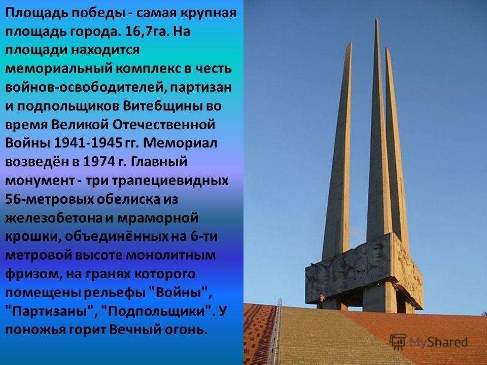 Площадь победы - самая крупная площадь города. 16,7 га. На площади находится мемориальный комплекс в честь войнов-освободителей, партизан и подпольщиков Витебщины во время Великой Отечественной Войны 1941-1945 гг. Мемориал возведён в 1974 г. Главный