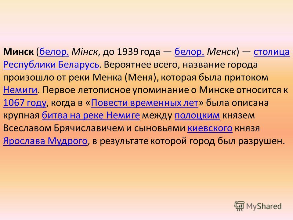 Минск (белор. Мінск, до 1939 года белор. Менск) столица Республики Беларусь. Вероятнее всего, название города произошло от реки Менка (Меня), которая была притоком Немиги. Первое летописное упоминание о Минске относится к 1067 году, когда в «Повести