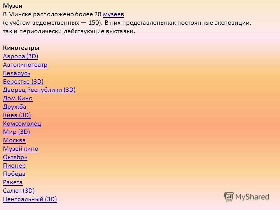 Музеи В Минске расположено более 20 музеев (с учётом ведомственных 150). В них представлены как постоянные экспозиции, так и периодически действующие выставки. Кинотеатры Аврора (3D) Автокинотеатр Беларусь Берестье (3D) Дворец Республики (3D) Дом Кин