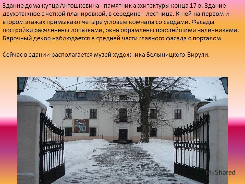 Здание дома купца Антошкевича - памятник архитектуры конца 17 в. Здание двухэтажное с четкой планировкой, в середине - лестница. К ней на первом и втором этажах примыкают четыре угловые комнаты со сводами. Фасады постройки расчленены лопатками, окна