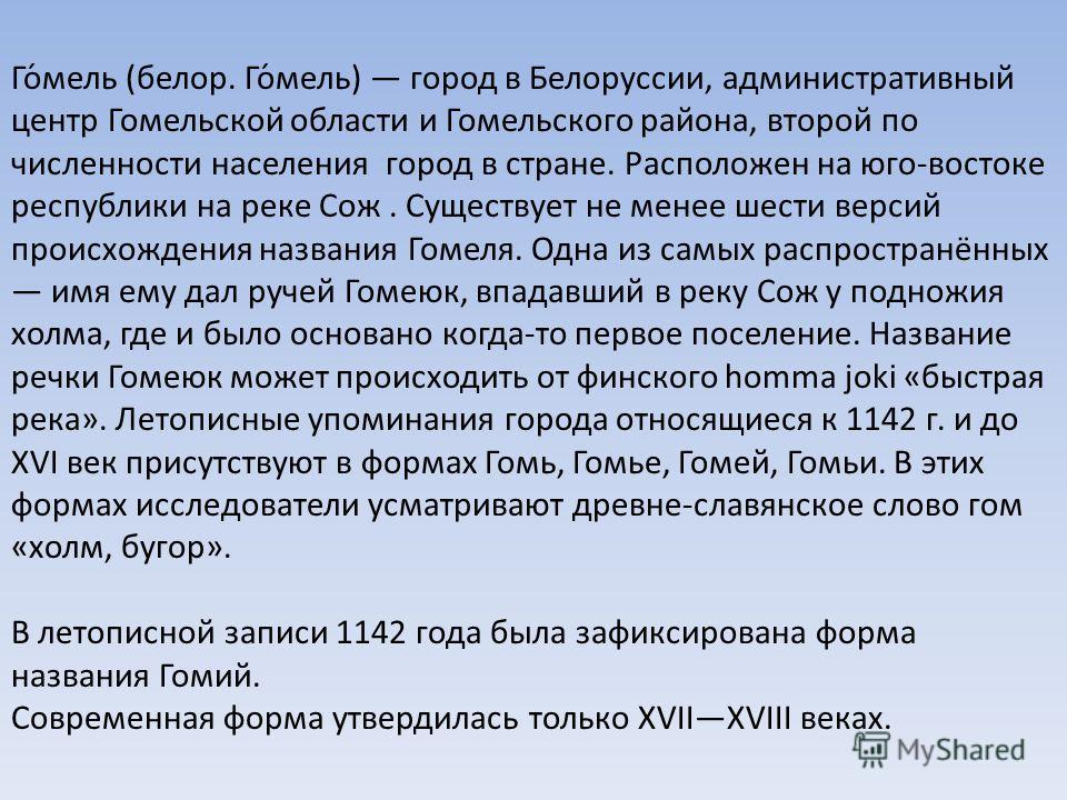 Го́мель (белор. Го́мель) город в Белоруссии, административный центр Гомельской области и Гомельского района, второй по численности населения город в стране. Расположен на юго-востоке республики на реке Сож. Существует не менее шести версий происхожде
