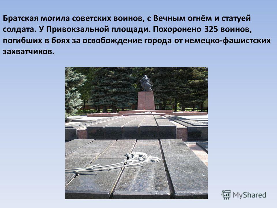 Братская могила советских воинов, с Вечным огнём и статуей солдата. У Привокзальной площади. Похоронено 325 воинов, погибших в боях за освобождение города от немецко-фашистских захватчиков.