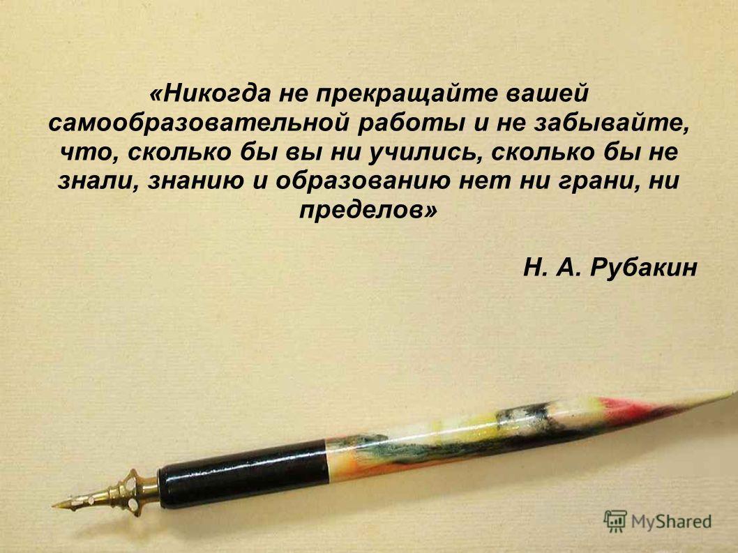 «Никогда не прекращайте вашей самообразовательной работы и не забывайте, что, сколько бы вы ни учились, сколько бы не знали, знанию и образованию нет ни грани, ни пределов» Н. А. Рубакин