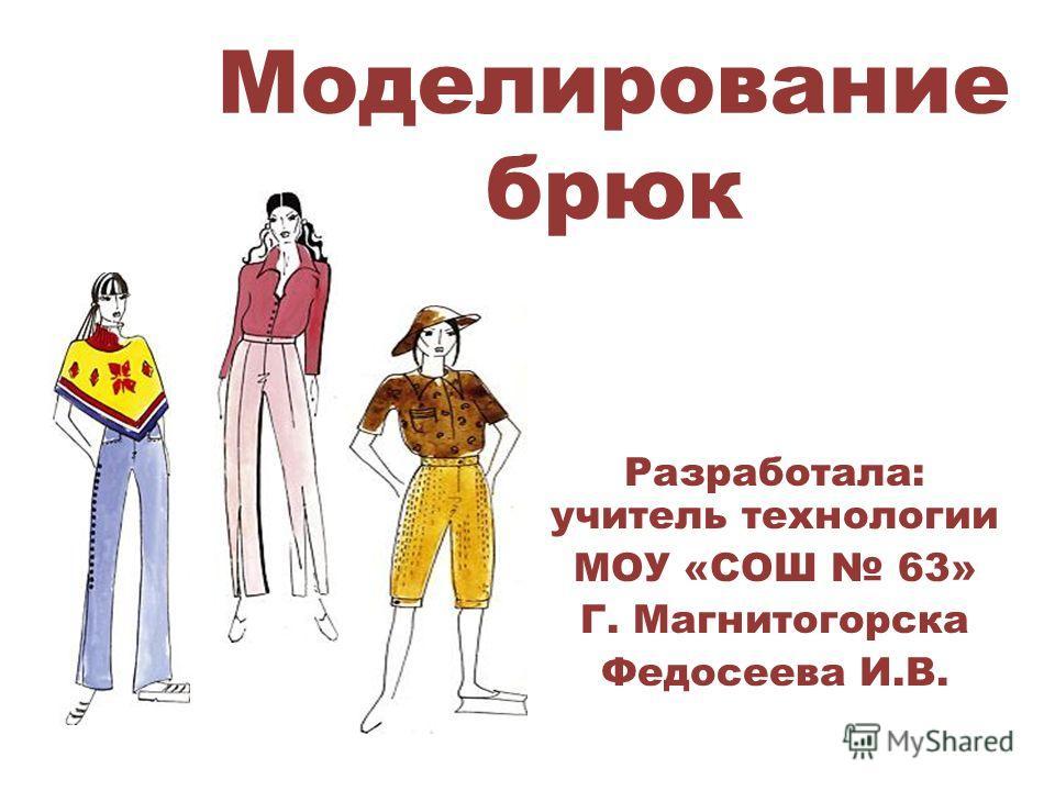 Моделирование брюк Разработала: учитель технологии МОУ «СОШ 63» Г. Магнитогорска Федосеева И.В.