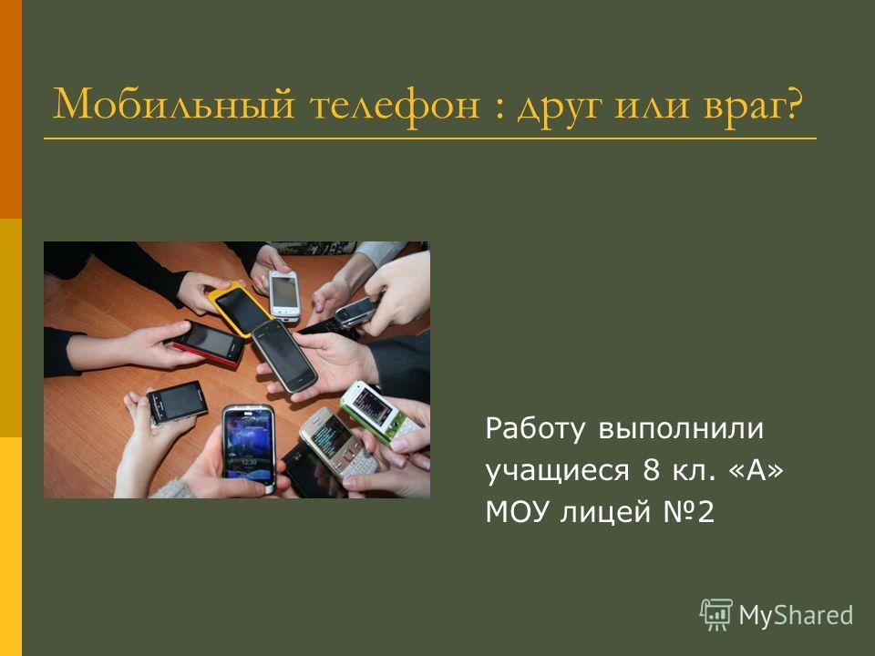 Мобильный телефон : друг или враг? Работу выполнили учащиеся 8 кл. «А» МОУ лицей 2