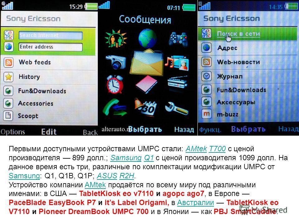Первыми доступными устройствами UMPC стали: AMtek T700 c ценой производителя 899 долл.; Samsung Q1 с ценой производителя 1099 долл. На данное время есть три, различные по комплектации модификации UMPC от Samsung: Q1, Q1B, Q1P; ASUS R2H.AMtekT700Samsu