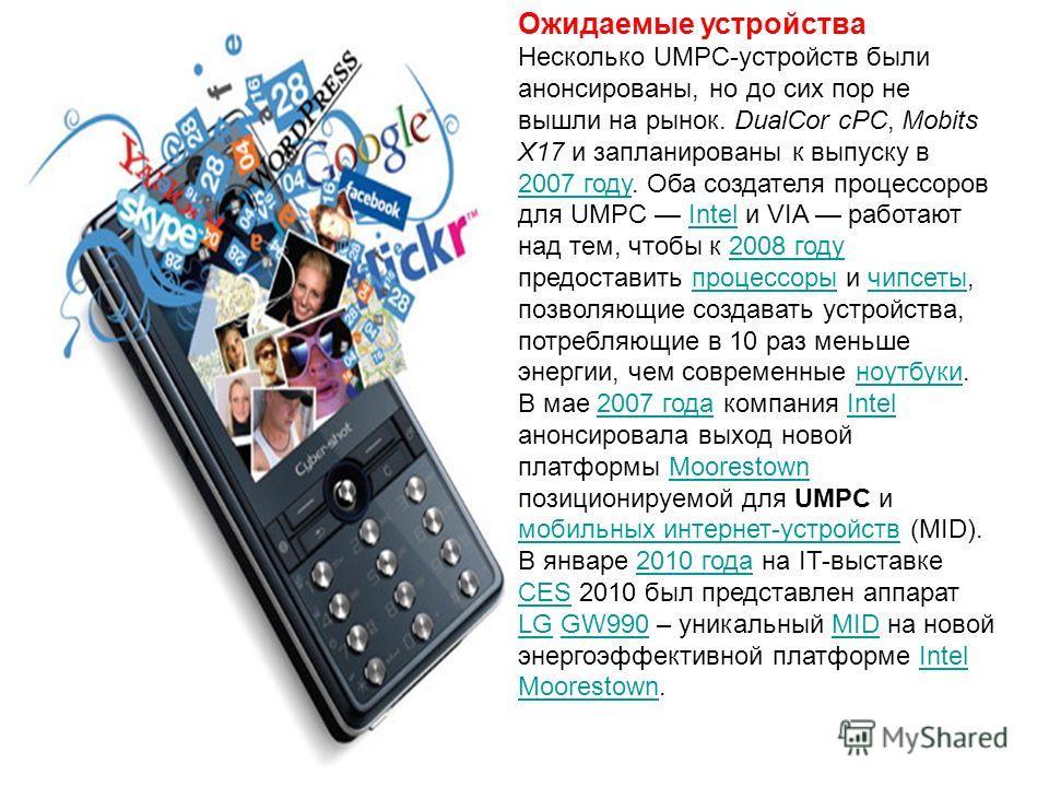 Ожидаемые устройства Несколько UMPC-устройств были анонсированы, но до сих пор не вышли на рынок. DualCor cPC, Mobits X17 и запланированы к выпуску в 2007 году. Оба создателя процессоров для UMPC Intel и VIA работают над тем, чтобы к 2008 году предос
