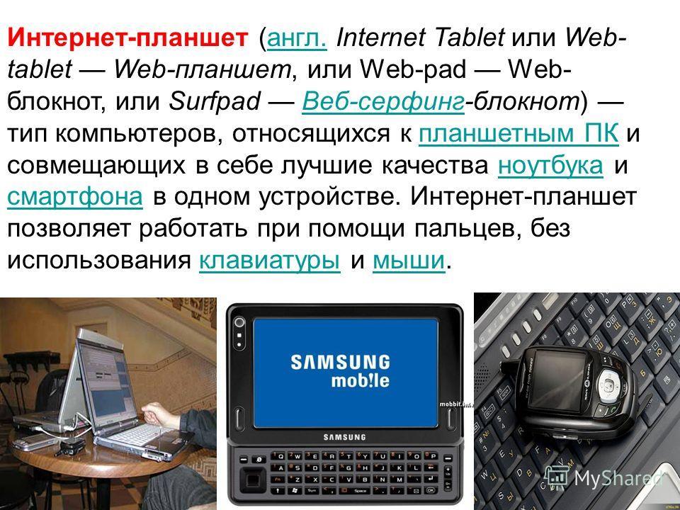 Интернет-планшет (англ. Internet Tablet или Web- tablet Web-планшет, или Web-pad Web- блокнот, или Surfpad Веб-серфинг-блокнот) тип компьютеров, относящихся к планшетным ПК и совмещающих в себе лучшие качества ноутбука и смартфона в одном устройстве.