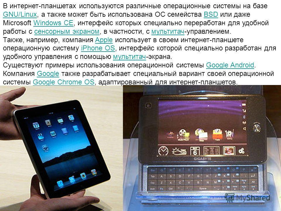 В интернет-планшетах используются различные операционные системы на базе GNU/Linux, а также может быть использована ОС семейства BSD или даже Microsoft Windows CE, интерфейс которых специально переработан для удобной работы с сенсорным экраном, в час