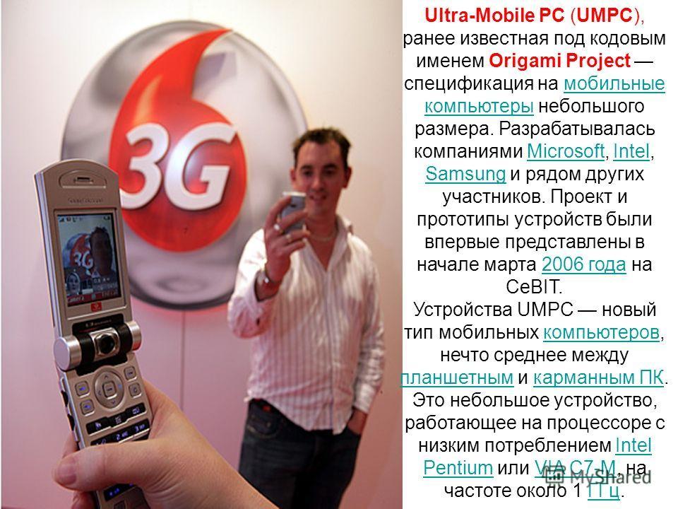 Ultra-Mobile PC (UMPC), ранее известная под кодовым именем Origami Project спецификация на мобильные компьютеры небольшого размера. Разрабатывалась компаниями Microsoft, Intel, Samsung и рядом других участников. Проект и прототипы устройств были впер