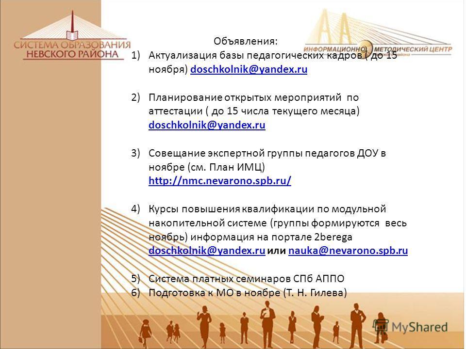 Объявления: 1)Актуализация базы педагогических кадров ( до 15 ноября) doschkolnik@yandex.rudoschkolnik@yandex.ru 2)Планирование открытых мероприятий по аттестации ( до 15 числа текущего месяца) doschkolnik@yandex.ru doschkolnik@yandex.ru 3)Совещание
