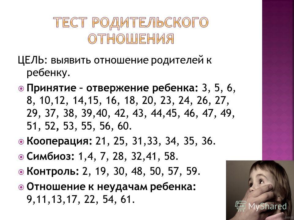 ЦЕЛЬ: выявить отношение родителей к ребенку. Принятие – отвержение ребенка: 3, 5, 6, 8, 10,12, 14,15, 16, 18, 20, 23, 24, 26, 27, 29, 37, 38, 39,40, 42, 43, 44,45, 46, 47, 49, 51, 52, 53, 55, 56, 60. Кооперация: 21, 25, 31,33, 34, 35, 36. Симбиоз: 1,