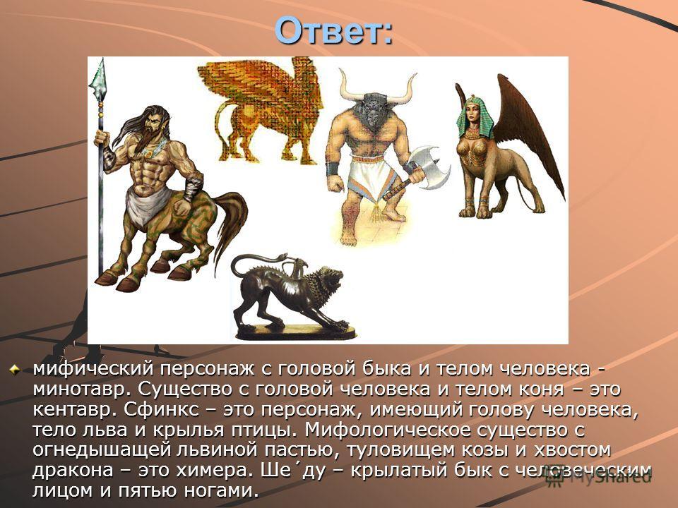 10 Ответ: мифический персонаж с головой быка и телом человека - минотавр. Существо с головой человека и телом коня – это кентавр. Сфинкс – это персонаж, имеющий голову человека, тело льва и крылья птицы. Мифологическое существо с огнедышащей львиной