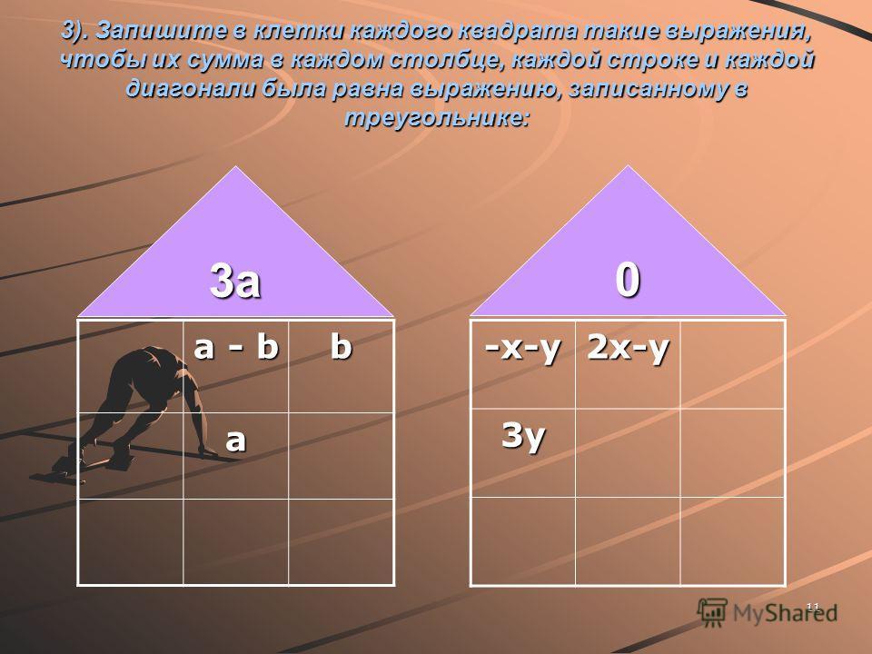 11 3). Запишите в клетки каждого квадрата такие выражения, чтобы их сумма в каждом столбце, каждой строке и каждой диагонали была равна выражению, записанному в треугольнике: a - b b a 3a3a3a3a 0-x-y2x-y3y
