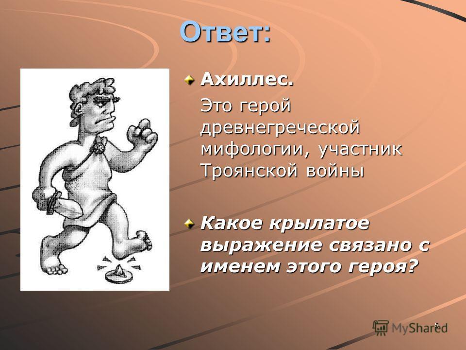 5 Ответ: Ахиллес. Это герой древнегреческой мифологии, участник Троянской войны Какое крылатое выражение связано с именем этого героя?