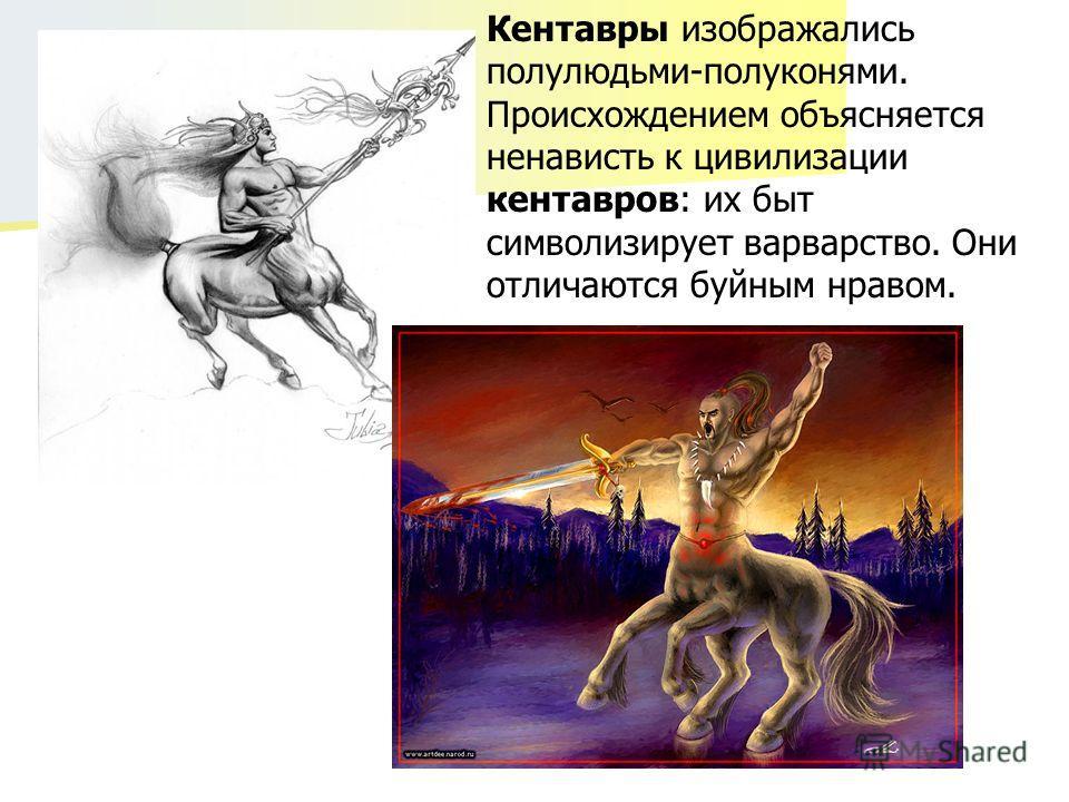 Кентавры изображались полулюдьми-полуконями. Происхождением объясняется ненависть к цивилизации кентавров: их быт символизирует варварство. Они отличаются буйным нравом.