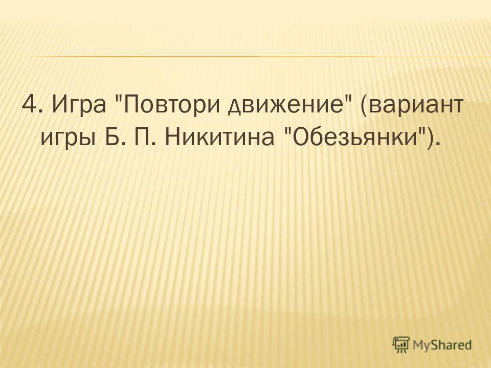 4. Игра Повтори движение (вариант игры Б. П. Никитина Обезьянки).