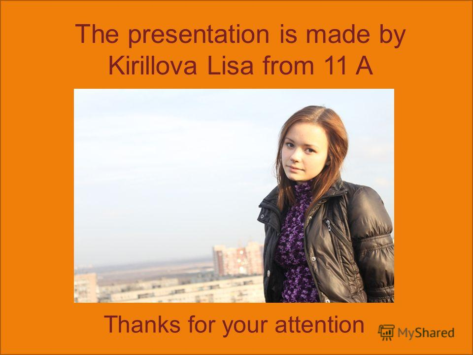 The presentation is made by Kirillova Lisa from 11 A Thanks for your attention