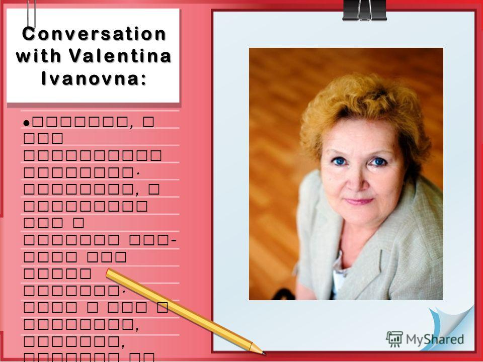 Conversation with Valentina Ivanovna: Firstly, I use electronic register. Moreover, I regularly use a special web - site for Maths lessons. Also I use a computer, printer, cameras at my lessons.