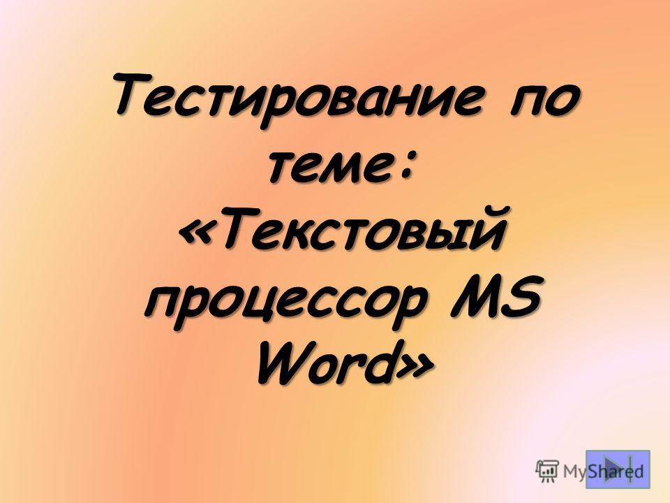 Тестирование по теме: «Текстовый процессор MS Word»