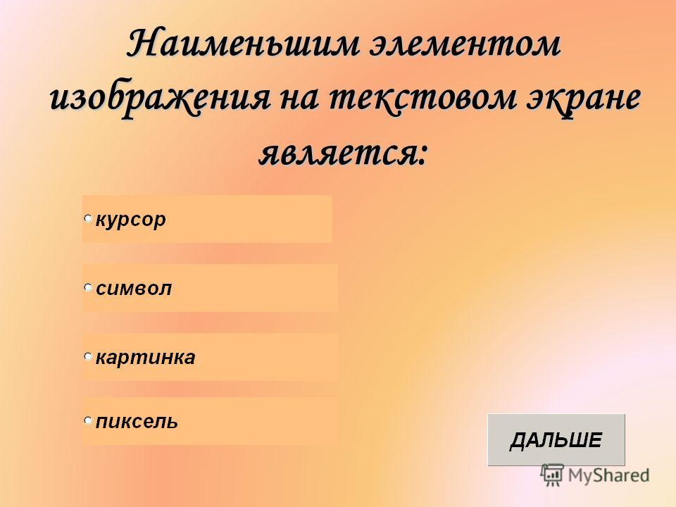 Наименьшим элементом изображения на текстовом экране является: