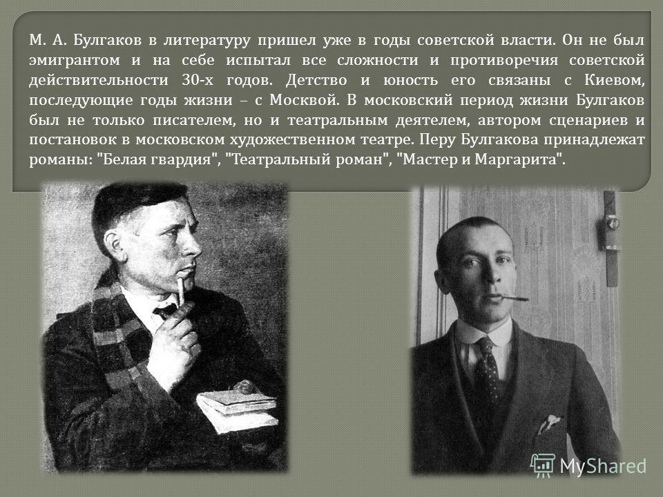 М. А. Булгаков в литературу пришел уже в годы советской власти. Он не был эмигрантом и на себе испытал все сложности и противоречия советской действительности 30- х годов. Детство и юность его связаны с Киевом, последующие годы жизни – с Москвой. В м