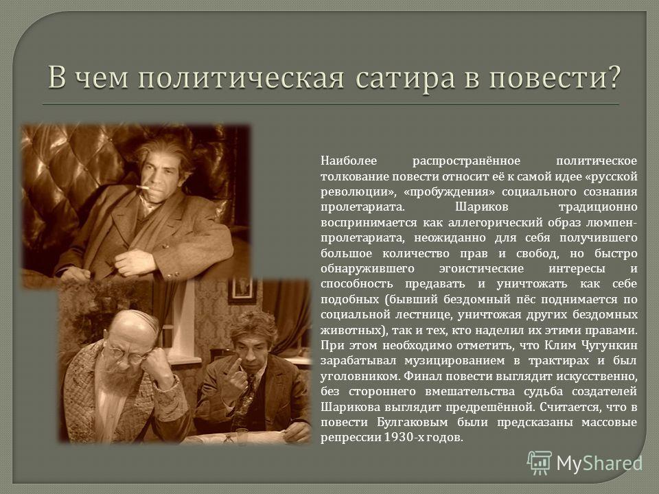 Наиболее распространённое политическое толкование повести относит её к самой идее « русской революции », « пробуждения » социального сознания пролетариата. Шариков традиционно воспринимается как аллегорический образ люмпен - пролетариата, неожиданно