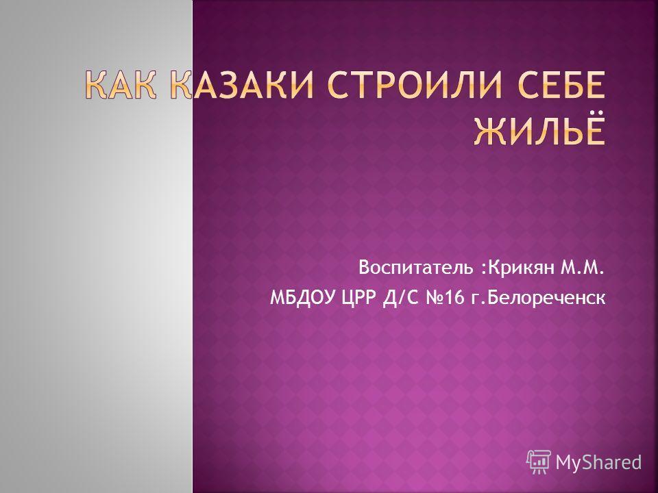 Воспитатель :Крикян М.М. МБДОУ ЦРР Д/С 16 г.Белореченск