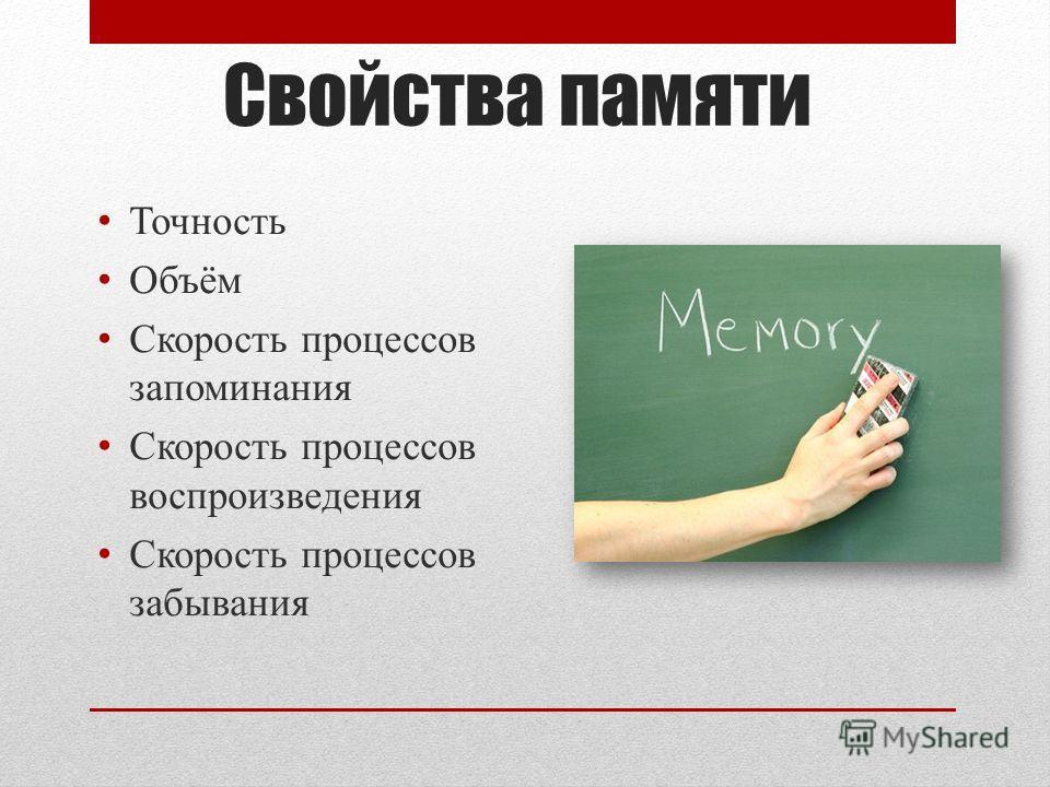 Свойства памяти Точность Объём Скорость процессов запоминания Скорость процессов воспроизведения Скорость процессов забывания