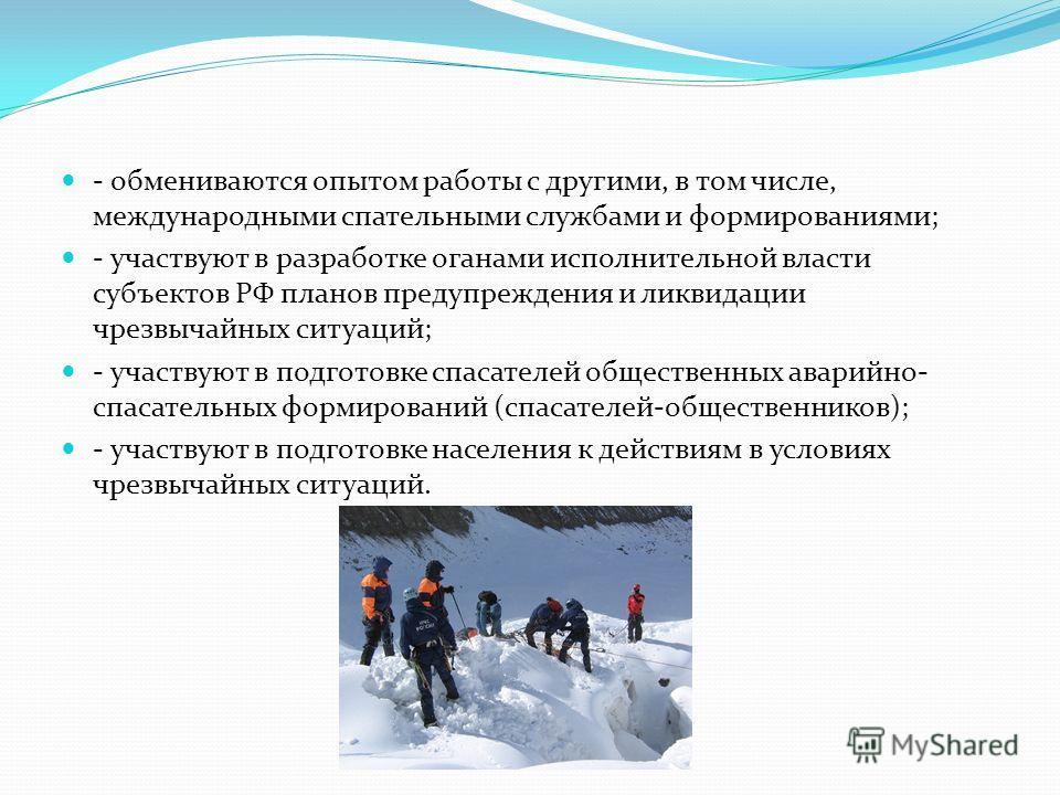 - обмениваются опытом работы с другими, в том числе, международными спасательными службами и формированиями; - участвуют в разработке органами исполнительной власти субъектов РФ планов предупреждения и ликвидации чрезвычайных ситуаций; - участвуют в