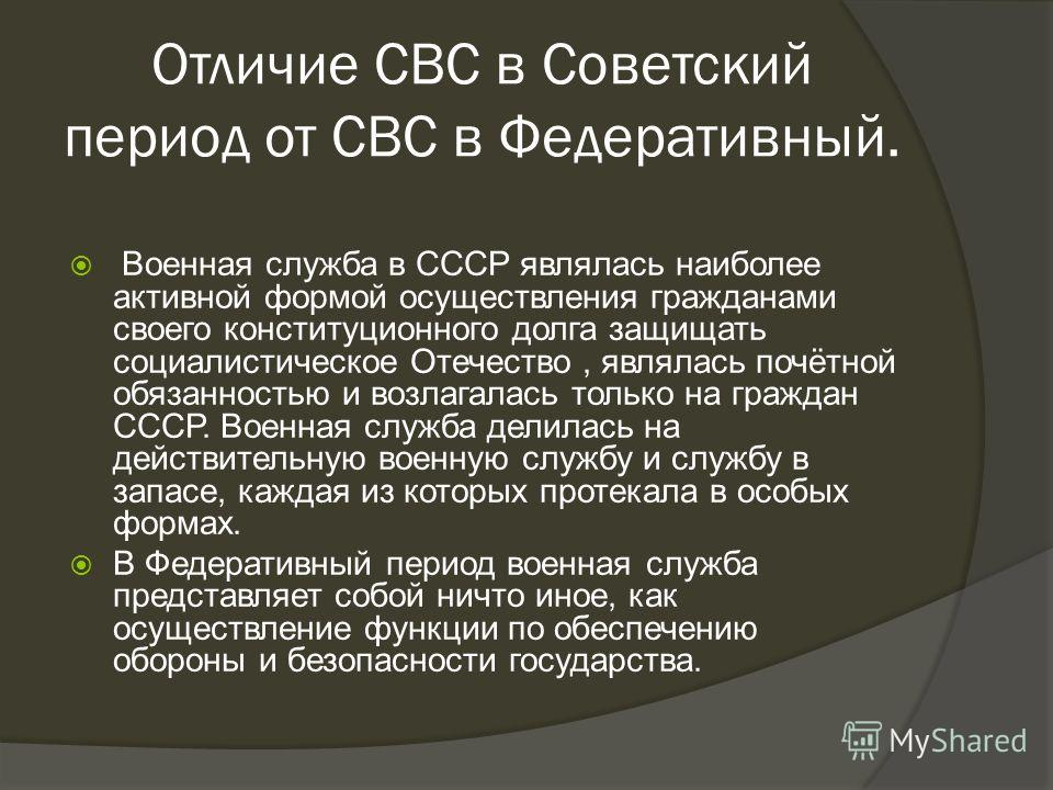 Отличие СВС в Советский период от СВС в Федеративный. Военная служба в СССР являлась наиболее активной формой осуществления гражданами своего конституционного долга защищать социалистическое Отечество, являлась почётной обязанностью и возлагалась тол