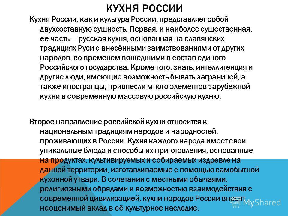 КУХНЯ РОССИИ Кухня России, как и культура России, представляет собой двухсоставную сущность. Первая, и наиболее существенная, её часть русская кухня, основанная на славянских традициях Руси с внесёнными заимствованиями от других народов, со временем