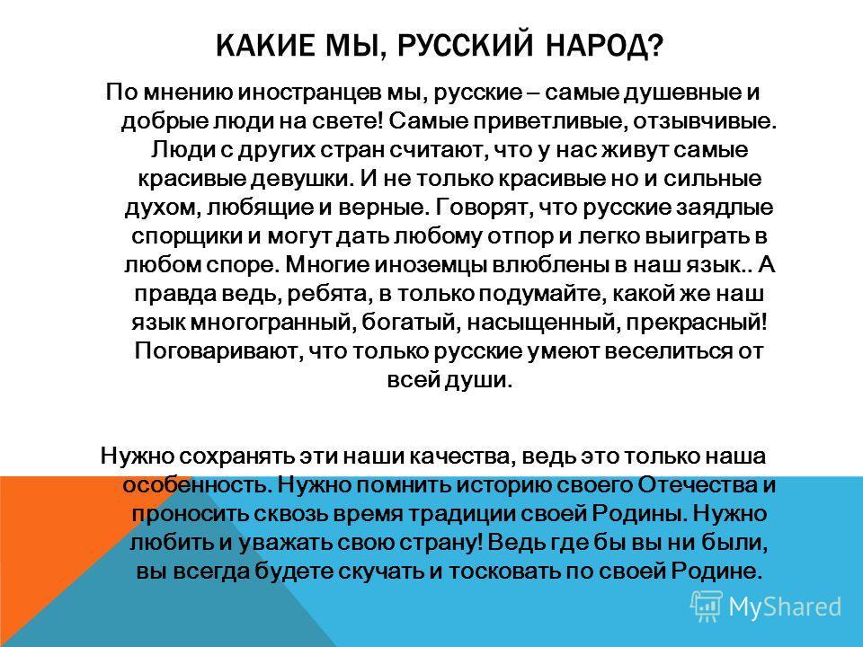 КАКИЕ МЫ, РУССКИЙ НАРОД? По мнению иностранцев мы, русские – самые душевные и добрые люди на свете! Самые приветливые, отзывчивые. Люди с других стран считают, что у нас живут самые красивые девушки. И не только красивые но и сильные духом, любящие и