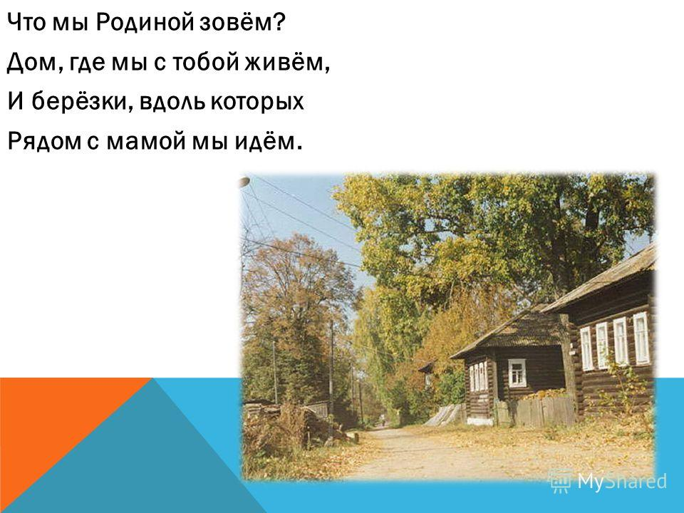Что мы Родиной зовём? Дом, где мы с тобой живём, И берёзки, вдоль которых Рядом с мамой мы идём.