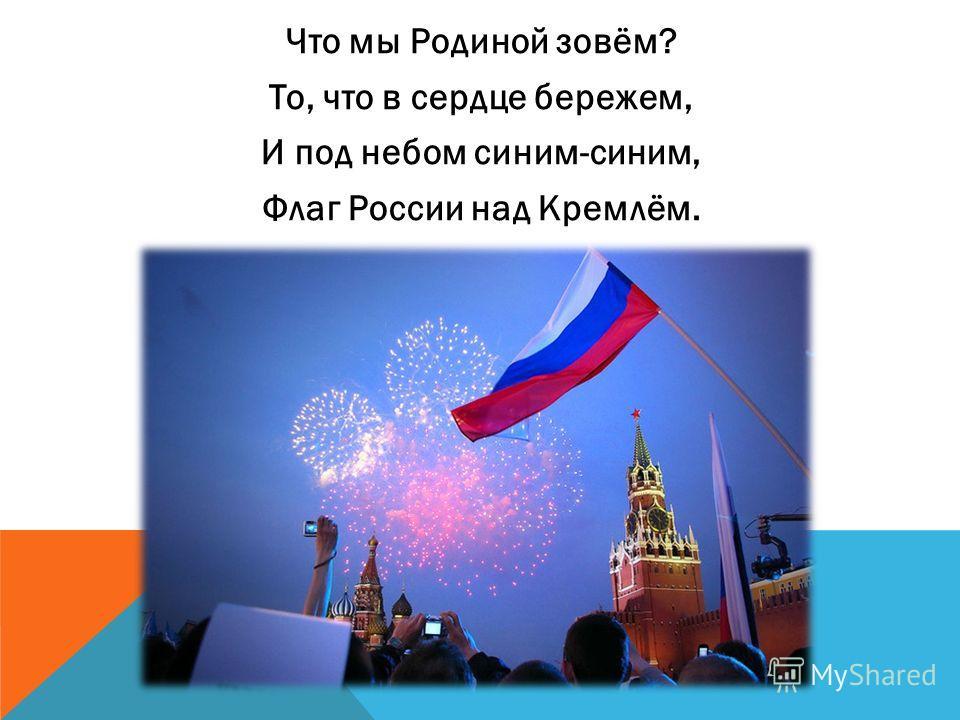 Что мы Родиной зовём? То, что в сердце бережем, И под небом синим-синим, Флаг России над Кремлём.