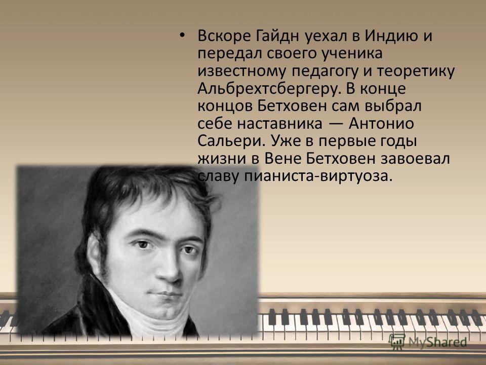 Вскоре Гайдн уехал в Индию и передал своего ученика известному педагогу и теоретику Альбрехтсбергеру. В конце концов Бетховен сам выбрал себе наставника Антонио Сальери. Уже в первые годы жизни в Вене Бетховен завоевал славу пианиста-виртуоза.