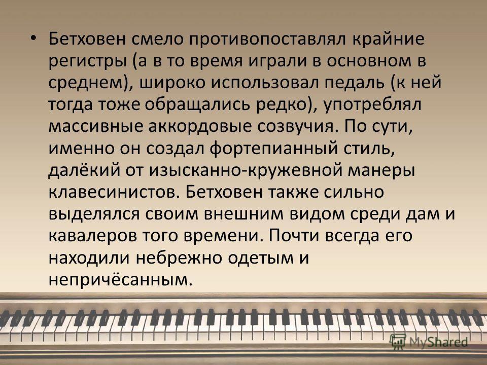 Бетховен смело противопоставлял крайние регистры (а в то время играли в основном в среднем), широко использовал педаль (к ней тогда тоже обращались редко), употреблял массивные аккордовые созвучия. По сути, именно он создал фортепианный стиль, далёки
